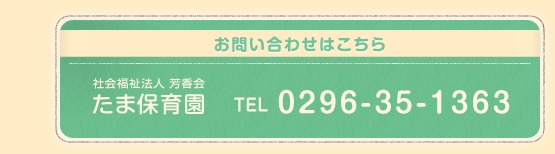 お問い合わせはこちら 社会福祉法人 芳香会 たま保育園 TEL 0296-35-1363